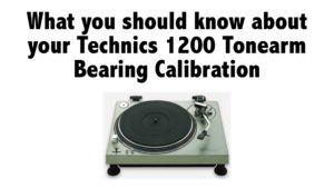 What you should know about your Technics 1200 Tonearm Bearing Calibration